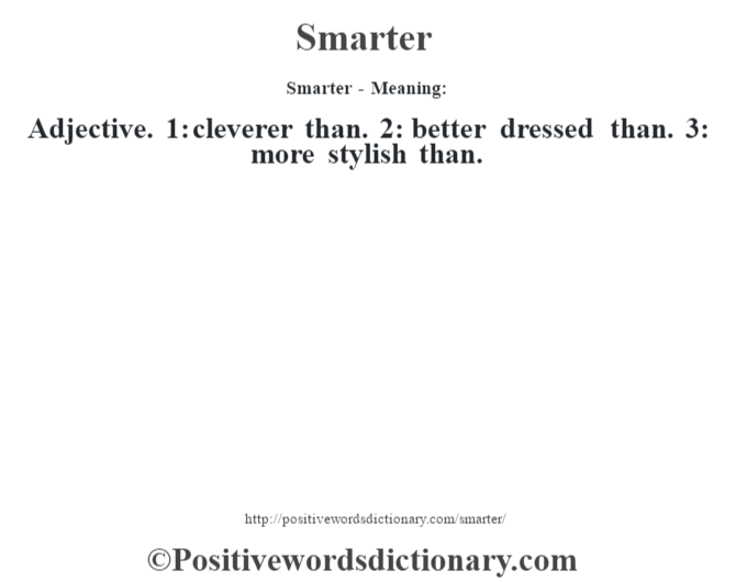 Smarter - Meaning: Adjective. 1: cleverer than. 2: better dressed than. 3: more stylish than.
