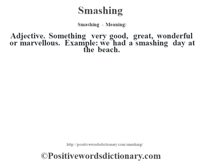 Smashing - Meaning: Adjective. Something very good, great, wonderful or marvellous. Example: we had a smashing day at the beach.