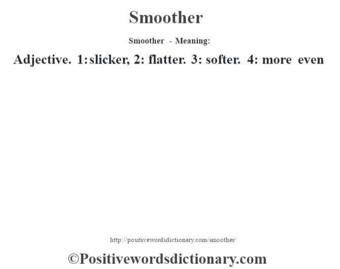 Smoother - Meaning: Adjective. 1: slicker, 2: flatter. 3: softer. 4: more even
