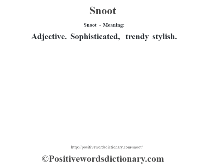 Snoot - Meaning: Adjective. Sophisticated, trendy stylish.