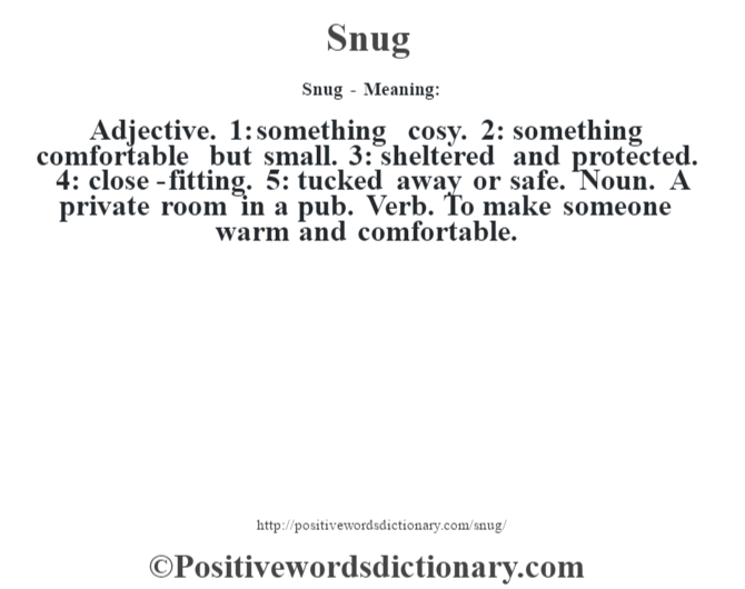 Snug - Meaning: Adjective. 1: something cosy. 2: something comfortable but small. 3: sheltered and protected. 4: close-fitting. 5: tucked away or safe. Noun. A private room in a pub. Verb. To make someone warm and comfortable.