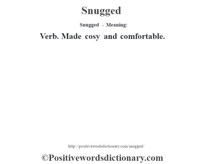Snugged - Meaning: Verb. Made cosy and comfortable.