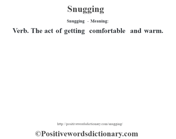 Snugging - Meaning: Verb. The act of getting comfortable and warm.