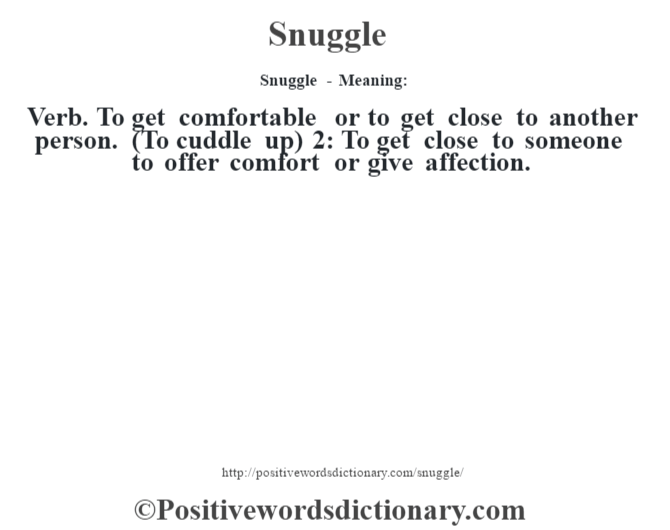 Snuggle - Meaning: Verb. To get comfortable or to get close to another person. (To cuddle up) 2: To get close to someone to offer comfort or give affection.