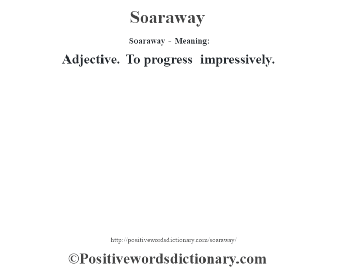 Soaraway - Meaning: Adjective. To progress impressively.