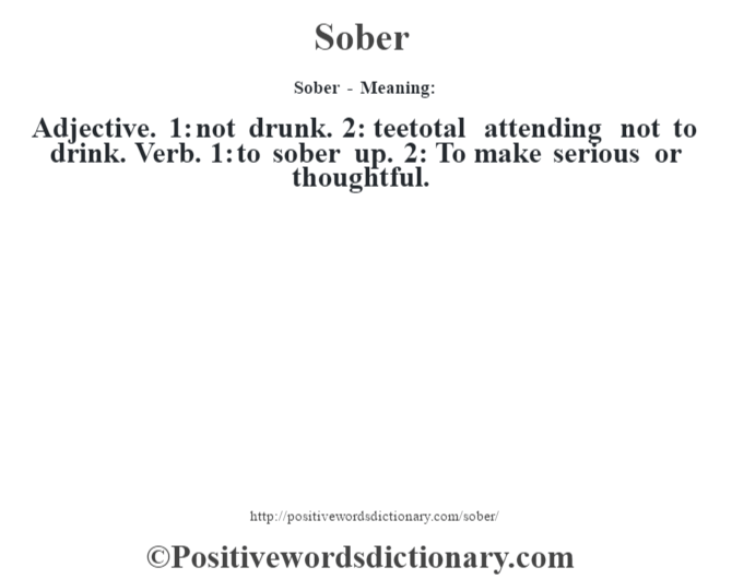 Sober - Meaning: Adjective. 1: not drunk. 2: teetotal attending not to drink. Verb. 1: to sober up. 2: To make serious or thoughtful.