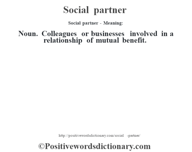 Social partner - Meaning: Noun. Colleagues or businesses involved in a relationship of mutual benefit.