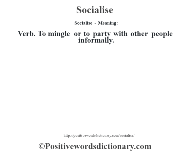 Socialise - Meaning: Verb. To mingle or to party with other people informally.