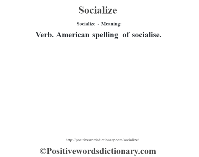 Socialize - Meaning: Verb. American spelling of socialise.