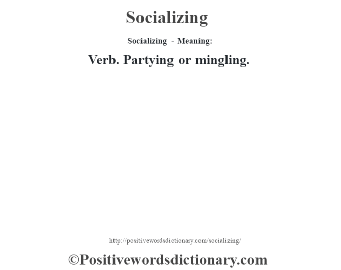 Socializing - Meaning: Verb. Partying or mingling.