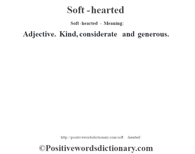 Soft-hearted - Meaning: Adjective. Kind, considerate and generous.