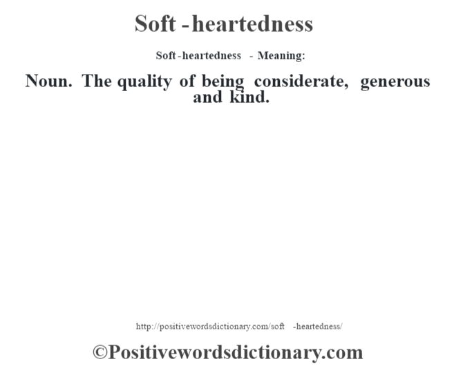 Soft-heartedness - Meaning: Noun. The quality of being considerate, generous and kind.