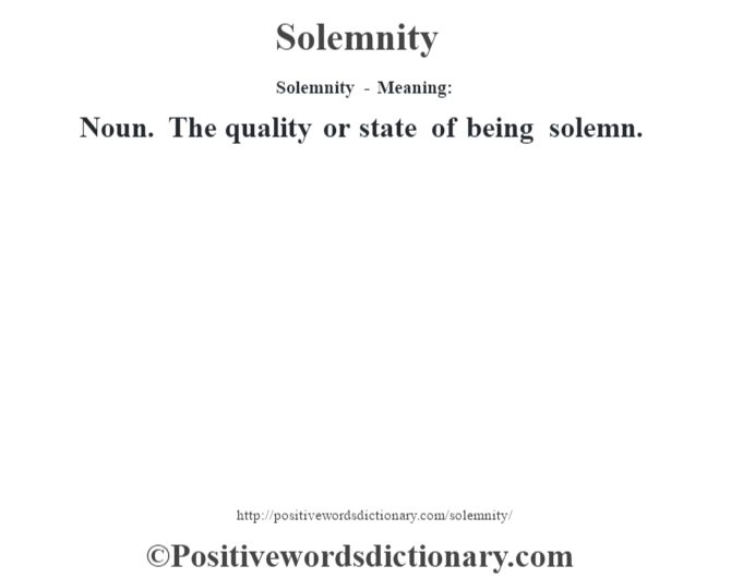 Solemnity - Meaning: Noun. The quality or state of being solemn.