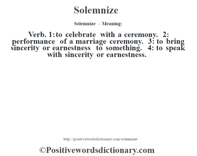 Solemnize - Meaning: Verb. 1: to celebrate with a ceremony. 2: performance of a marriage ceremony. 3: to bring sincerity or earnestness to something. 4: to speak with sincerity or earnestness.