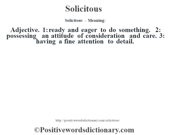 Solicitous - Meaning: Adjective. 1: ready and eager to do something. 2: possessing an attitude of consideration and care. 3: having a fine attention to detail.
