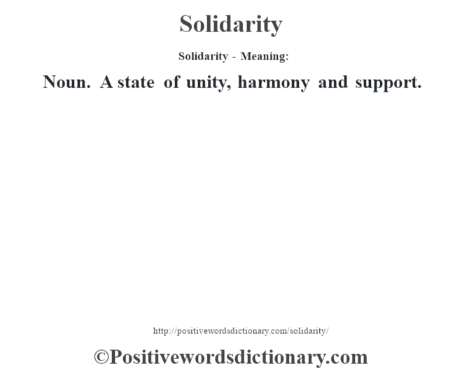 Solidarity - Meaning: Noun. A state of unity, harmony and support.