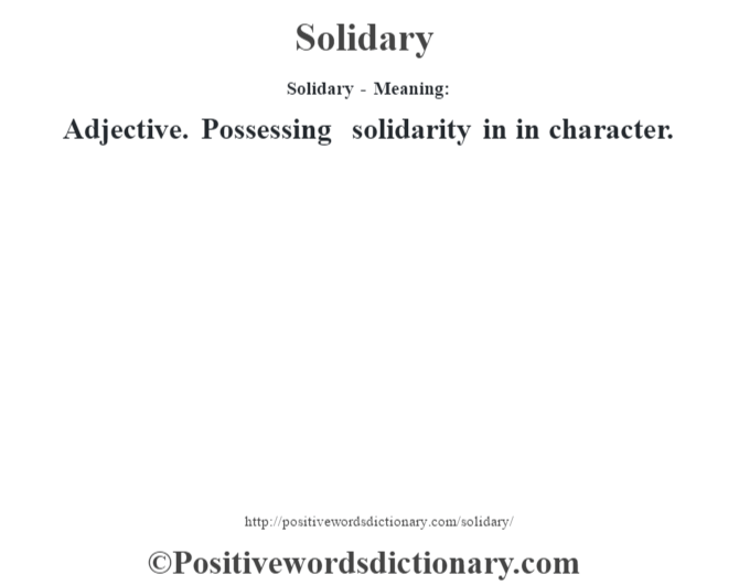 Solidary - Meaning: Adjective. Possessing solidarity in in character.