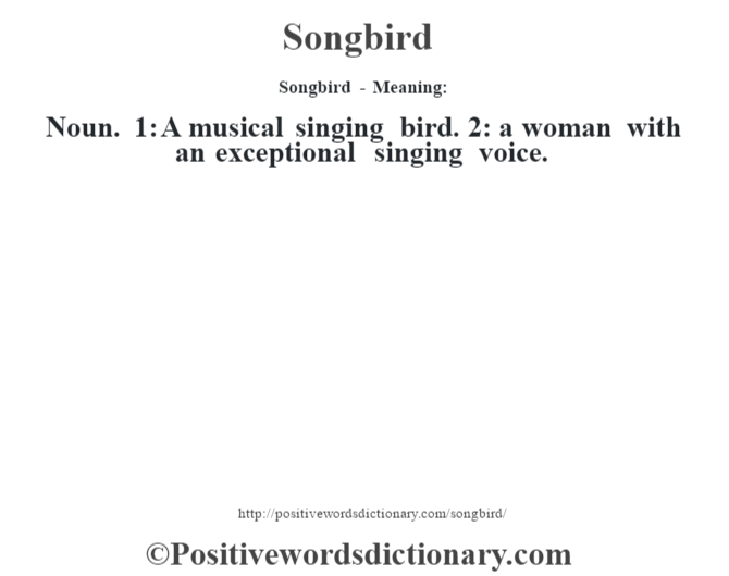 Songbird - Meaning: Noun. 1: A musical singing bird. 2: a woman with an exceptional singing voice.