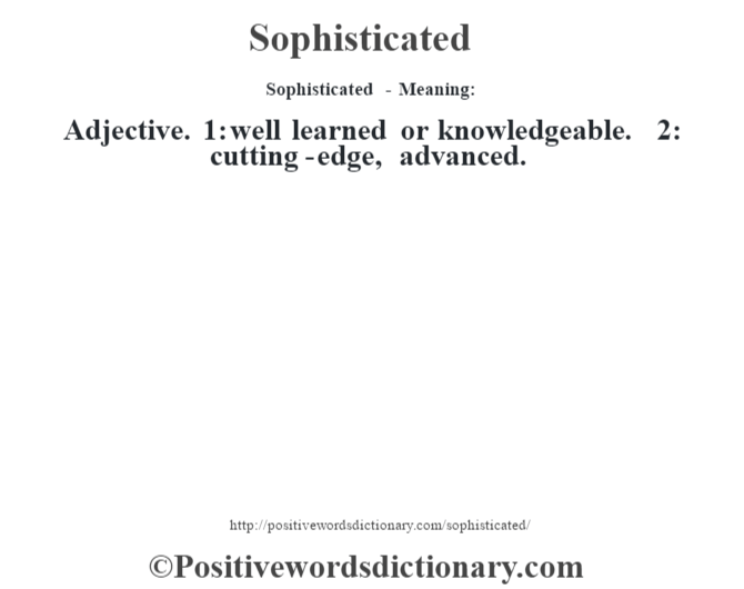 Sophisticated - Meaning: Adjective. 1: well learned or knowledgeable. 2: cutting-edge, advanced.