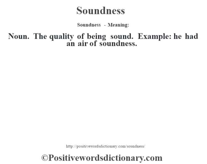 Soundness - Meaning: Noun. The quality of being sound. Example: he had an air of soundness.