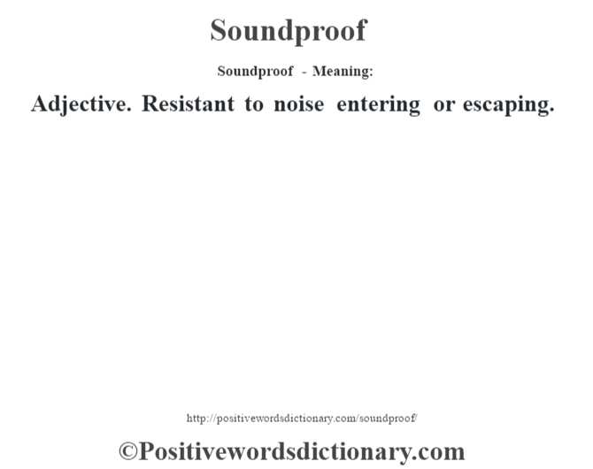 Soundproof - Meaning: Adjective. Resistant to noise entering or escaping.