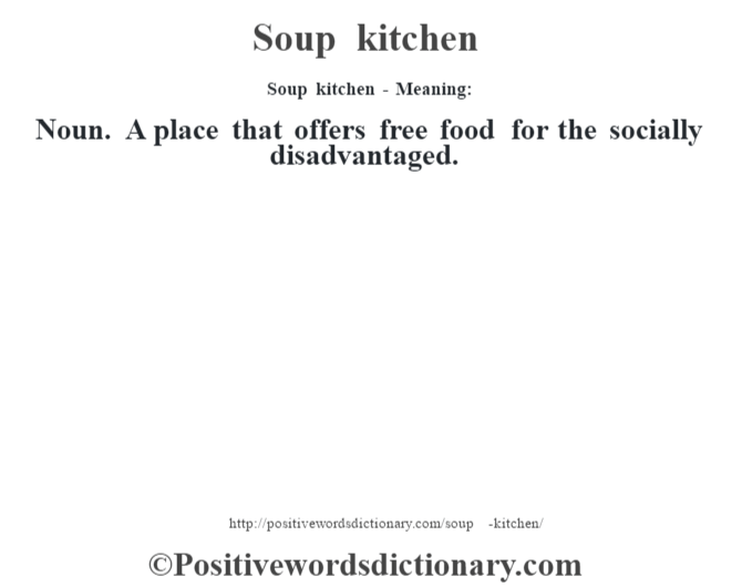 Soup kitchen - Meaning: Noun. A place that offers free food for the socially disadvantaged.