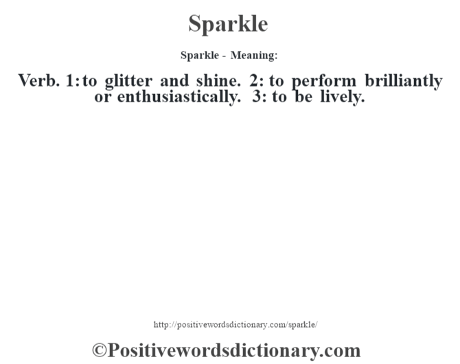 Sparkle - Meaning: Verb. 1: to glitter and shine. 2: to perform brilliantly or enthusiastically. 3: to be lively.