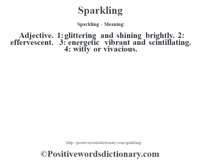 Sparkling - Meaning: Adjective. 1: glittering and shining brightly. 2: effervescent. 3: energetic vibrant and scintillating. 4: witty or vivacious.