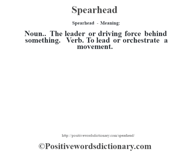 Spearhead - Meaning: Noun.. The leader or driving force behind something. Verb. To lead or orchestrate a movement.