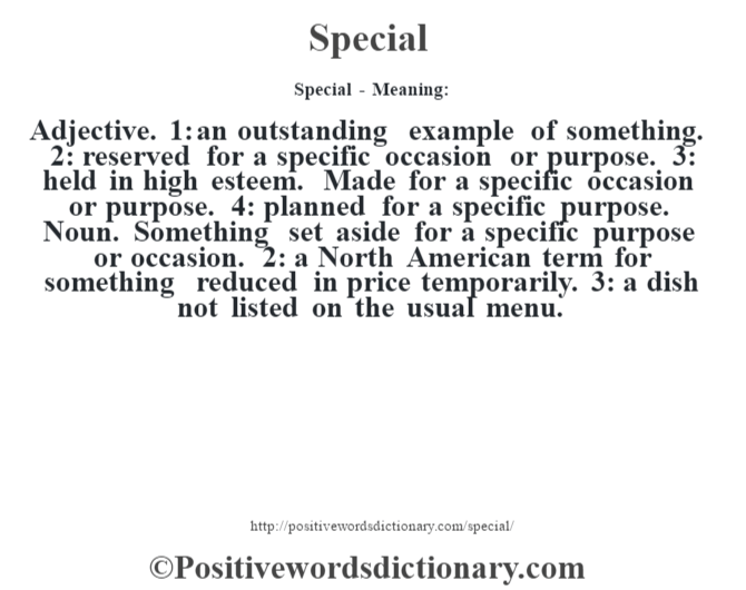 Special - Meaning: Adjective. 1: an outstanding example of something. 2: reserved for a specific occasion or purpose. 3: held in high esteem. Made for a specific occasion or purpose. 4: planned for a specific purpose. Noun. Something set aside for a specific purpose or occasion. 2: a North American term for something reduced in price temporarily. 3: a dish not listed on the usual menu.