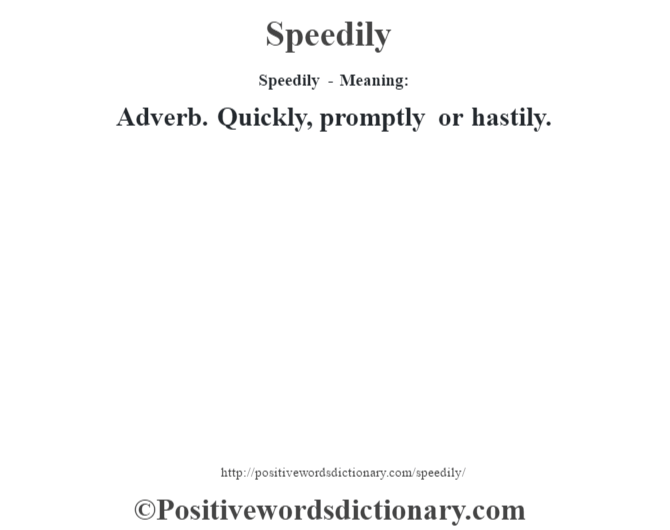 Speedily - Meaning: Adverb. Quickly, promptly or hastily.