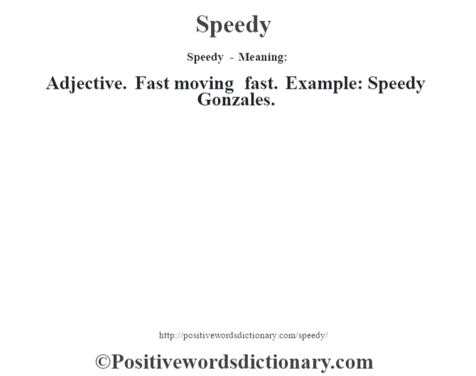 Speedy - Meaning: Adjective. Fast moving fast. Example: Speedy Gonzales.