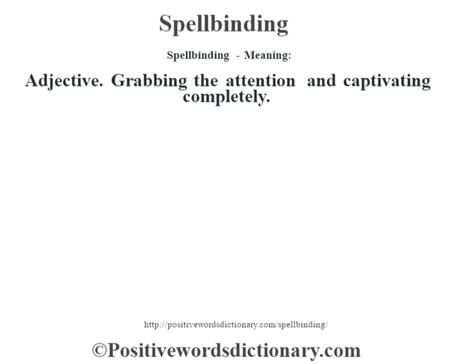 Spellbinding - Meaning: Adjective. Grabbing the attention and captivating completely.