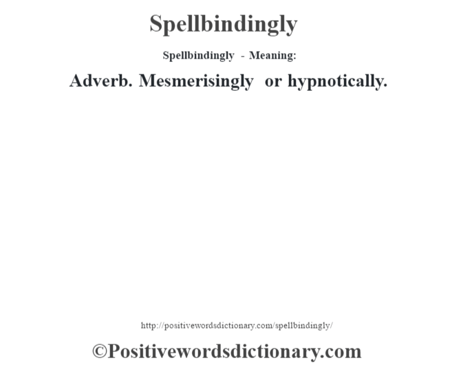 Spellbindingly - Meaning: Adverb. Mesmerisingly or hypnotically.