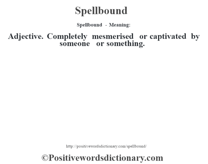Spellbound - Meaning: Adjective. Completely mesmerised or captivated by someone or something.