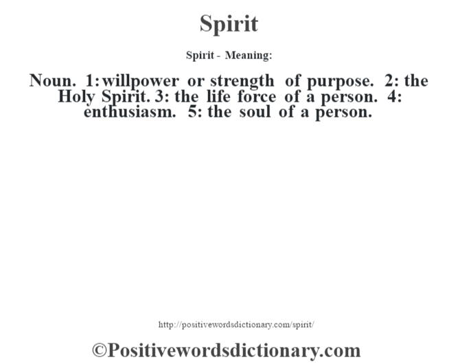 Spirit - Meaning: Noun. 1: willpower or strength of purpose. 2: the Holy Spirit. 3: the life force of a person. 4: enthusiasm. 5: the soul of a person.