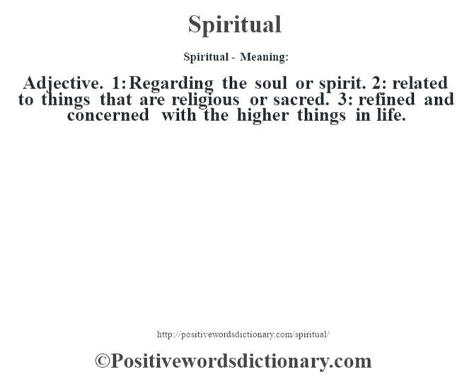 Spiritual - Meaning: Adjective. 1: Regarding the soul or spirit. 2: related to things that are religious or sacred. 3: refined and concerned with the higher things in life.