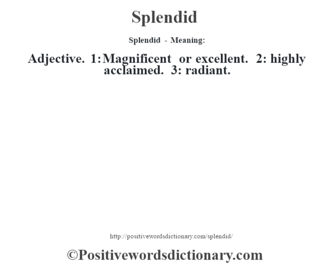 Splendid - Meaning: Adjective. 1: Magnificent or excellent. 2: highly acclaimed. 3: radiant.