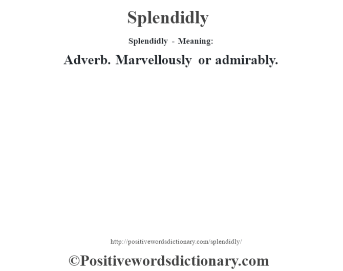 Splendidly - Meaning: Adverb. Marvellously or admirably.