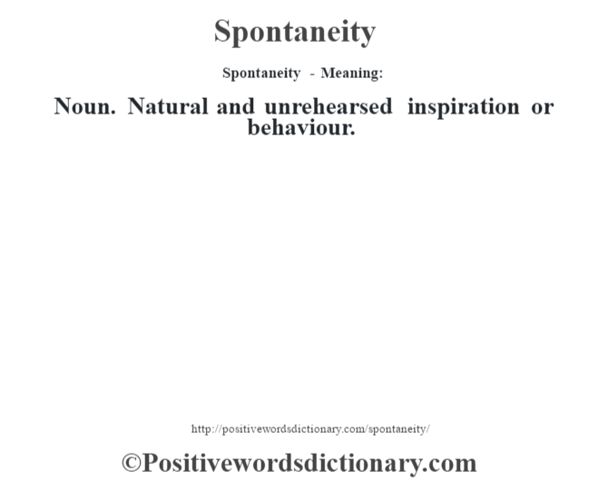 Spontaneity - Meaning: Noun. Natural and unrehearsed inspiration or behaviour.