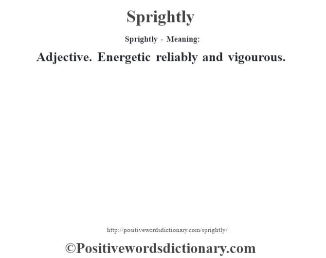 Sprightly - Meaning: Adjective. Energetic reliably and vigourous.