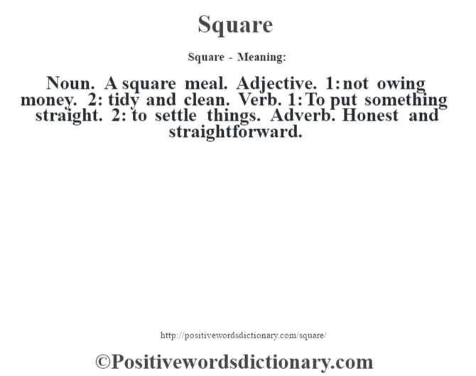 Square - Meaning: Noun. A square meal. Adjective. 1: not owing money. 2: tidy and clean. Verb. 1: To put something straight. 2: to settle things. Adverb. Honest and straightforward.