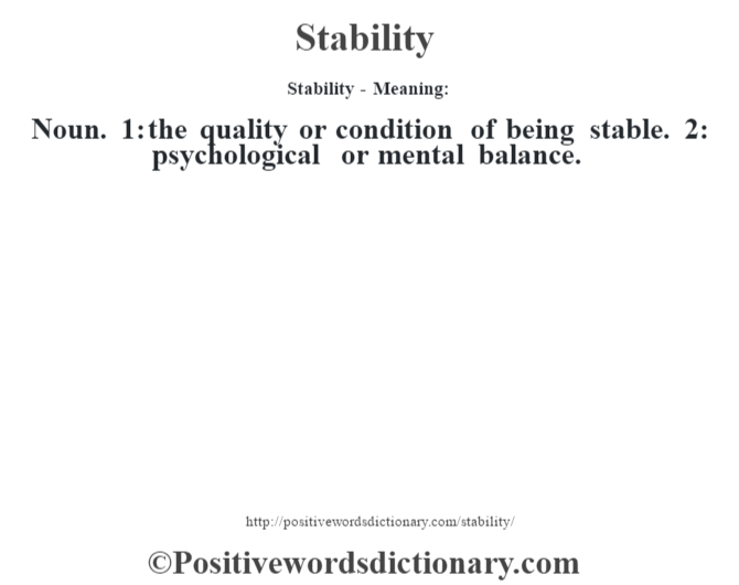 Stability - Meaning: Noun. 1: the quality or condition of being stable. 2: psychological or mental balance.