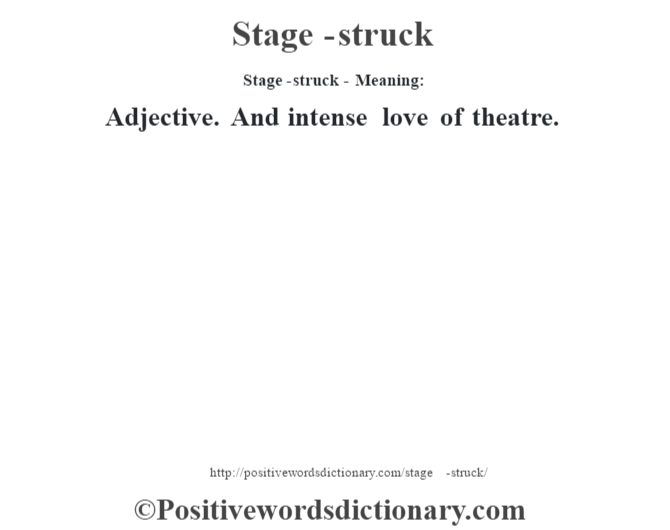 Stage-struck - Meaning: Adjective. And intense love of theatre.
