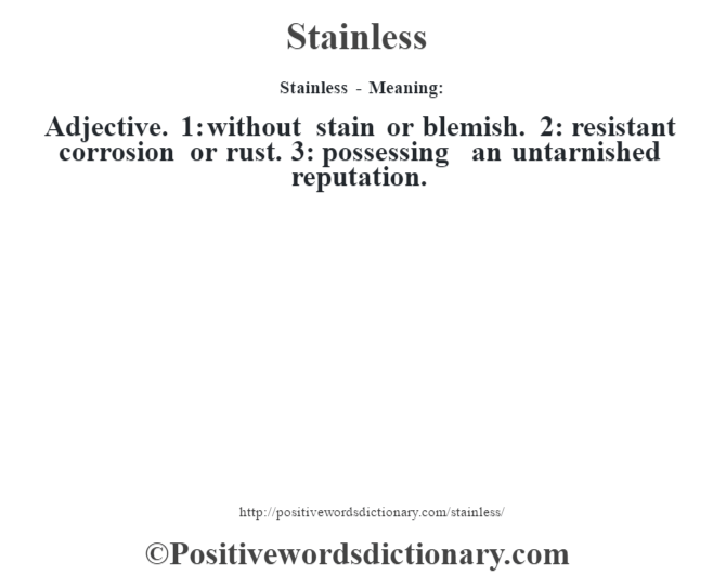 Stainless - Meaning: Adjective. 1: without stain or blemish. 2: resistant corrosion or rust. 3: possessing an untarnished reputation.