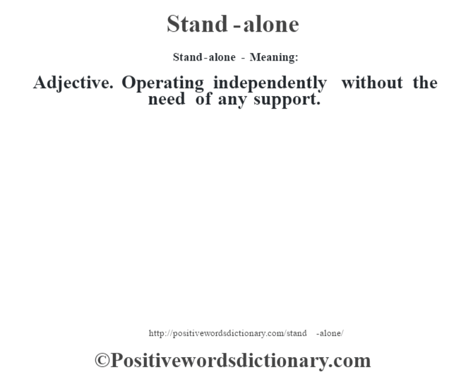 Stand-alone - Meaning: Adjective. Operating independently without the need of any support.