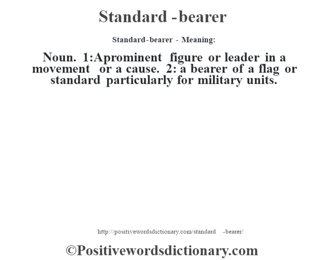 Standard-bearer - Meaning: Noun. 1:A prominent figure or leader in a movement or a cause. 2: a bearer of a flag or standard particularly for military units.
