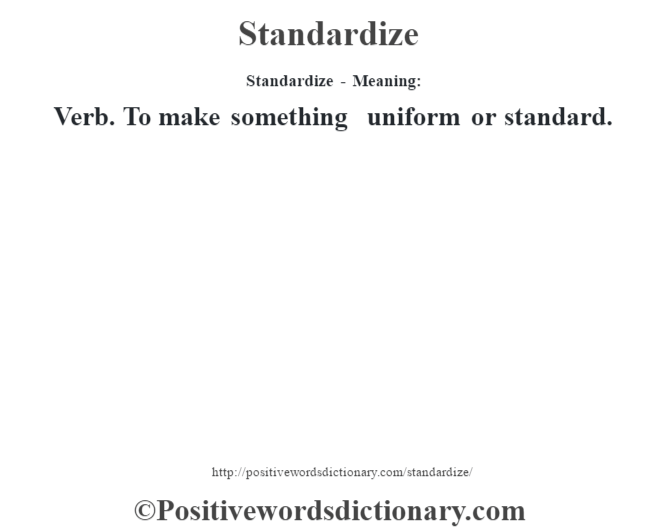 Standardize - Meaning: Verb. To make something uniform or standard.