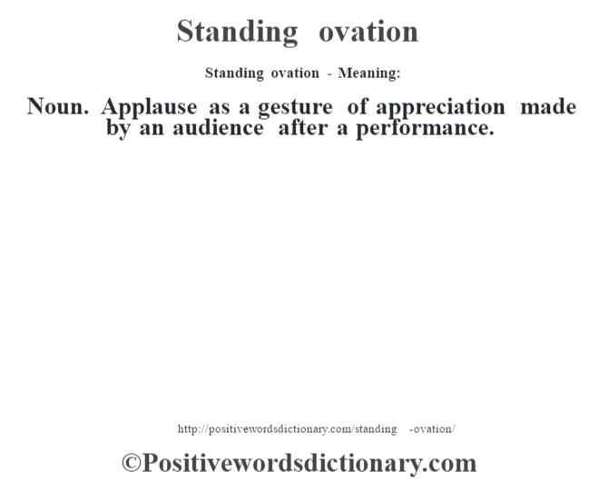 Standing ovation - Meaning: Noun. Applause as a gesture of appreciation made by an audience after a performance.