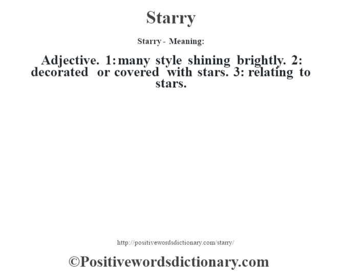 Starry - Meaning: Adjective. 1: many style shining brightly. 2: decorated or covered with stars. 3: relating to stars.